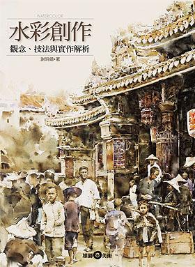 水彩創作──觀念、技法與實作解析 / 謝明錩 著 / ISBN:9789574741267 / 20110217
